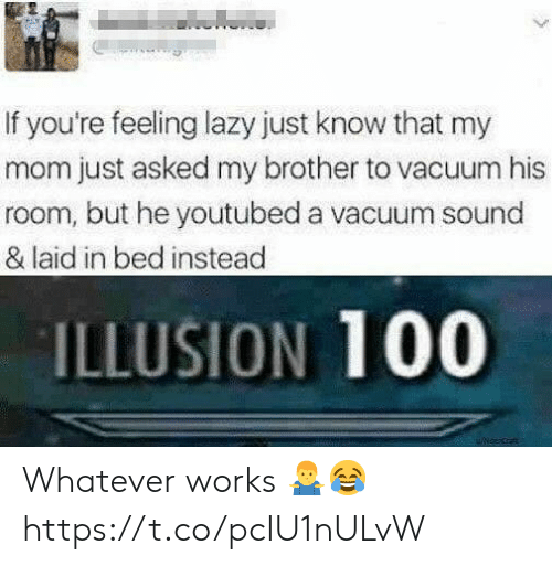 Lazy, Vacuum, and Mom: If you're feeling lazy just know that my  mom just asked my brother to vacuum his  room, but he youtubed a vacuum sound  & laid in bed instead  ILLUSION 100 Whatever works 🤷‍♂️😂 https://t.co/pcIU1nULvW