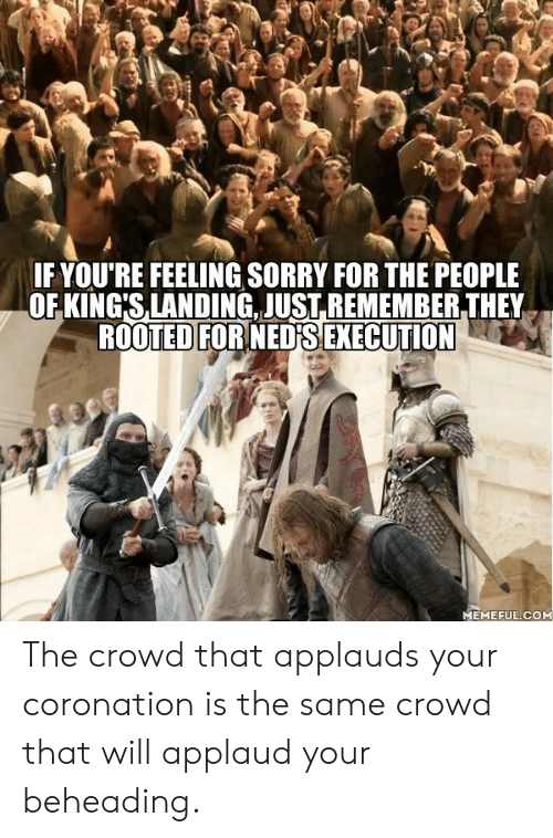 Dank, Sorry, and 🤖: IF YOU'RE FEELING SORRY FOR THE PEOPLE  OF KING'S,LANDING. JUST.REMEMBER THEY  ROOTED FORNEDFS EXECUTION  MEMEFUL.COM The crowd that applauds your coronation is the same crowd that will applaud your beheading.