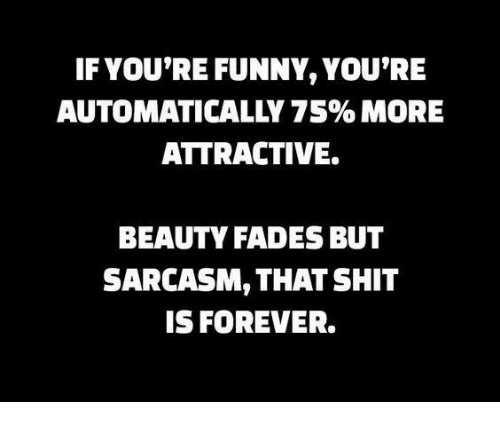 Dank, Funny, and Shit: IF YOU'RE FUNNY, YOU'RE  AUTOMATICALLY 75%MORE  ATTRACTIVE.  BEAUTY FADES BUT  SARCASM, THAT SHIT  IS FOREVER.