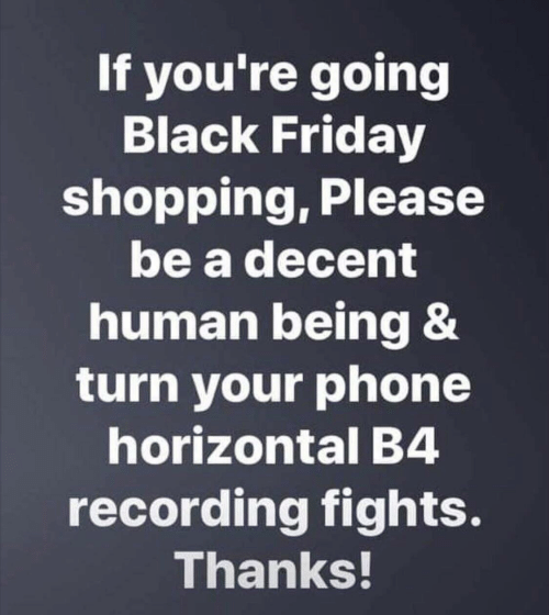 Black Friday, Friday, and Phone: If you're going  Black Friday  shopping, Please  be a decent  human being &  turn your phone  horizontal B4  recording fights.  Thanks!