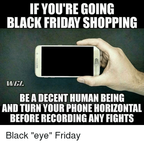 """Black Friday, Friday, and Lol: IF YOU'RE GOING  BLACK FRIDAY SHOPPING  WGL  BEA DECENT HUMAN BEING  AND TURN YOUR PHONE HORIZONTAL  BEFORE RECORDING ANY FIGHTS Black """"eye"""" Friday"""