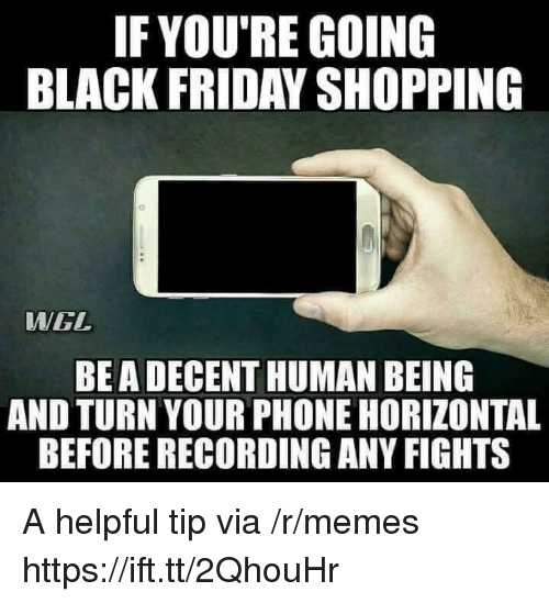 Black Friday, Friday, and Memes: IF YOU'RE GOING  BLACK FRIDAY SHOPPING  WWGL  BEA DECENT HUMAN BEING  AND TURN YOUR PHONE HORIZONTAL  BEFORE RECORDING ANY FIGHTS A helpful tip via /r/memes https://ift.tt/2QhouHr