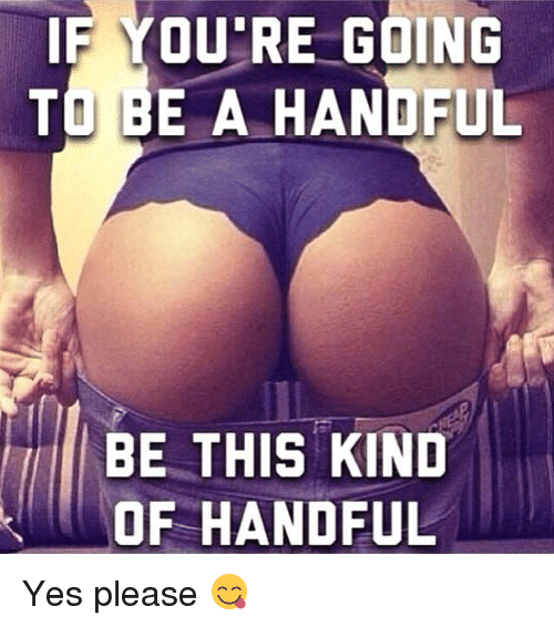 Gym, Yes, and This: IF YOU'RE GOING  TO BE A HANDFUL  BE THIS KIND  OF HANDFUL Yes please 😋
