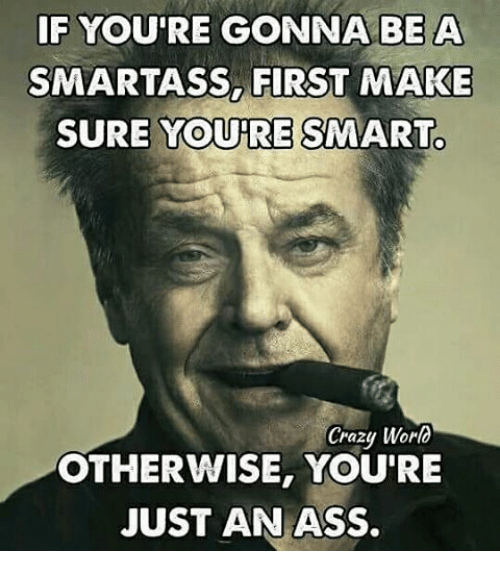 if-youre-gonna-be-a-smartass-first-make-