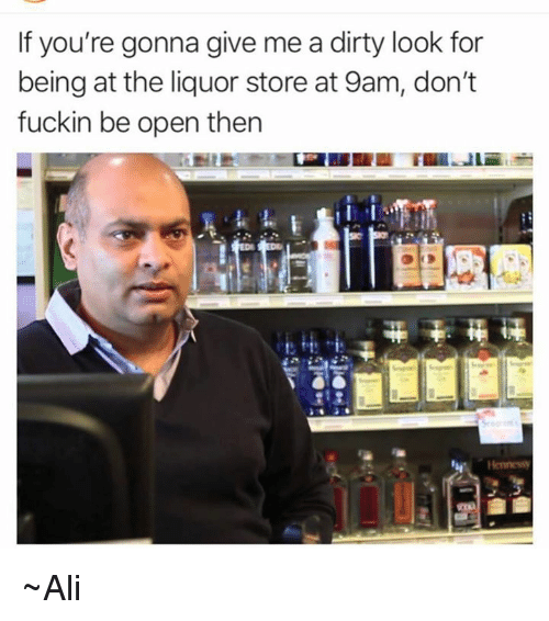 Ali, Memes, and Dirty: If you're gonna give me a dirty look for  being at the liquor store at 9am, don't  fuckin be open then  Henness ~Ali