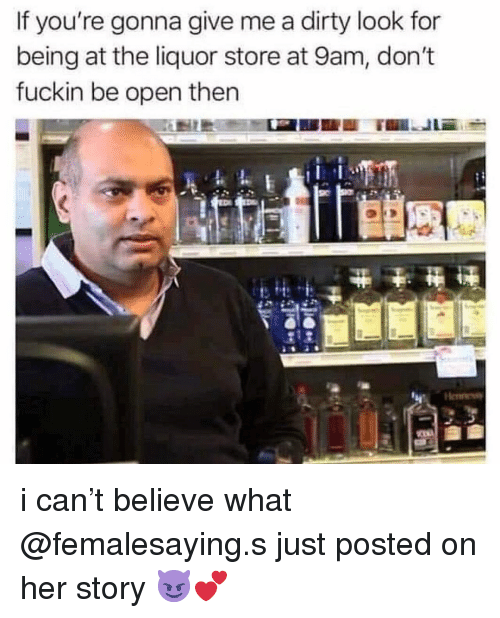 Memes, Dirty, and Liquor Store: If you're gonna give me a dirty look for  being at the liquor store at 9am, don't  fuckin be open then i can't believe what @femalesaying.s just posted on her story 😈💕