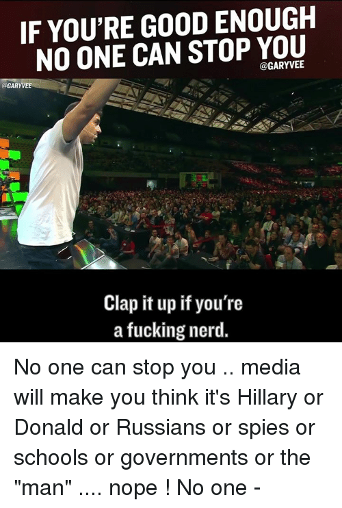 """Memes, Nerd, and Nope: IF YOU'RE GOOD ENOUGH  NO ONE CAN STOP YOU  @GARYVEE  GARY VEE  Clap it up if you're  a fucking nerd. No one can stop you .. media will make you think it's Hillary or Donald or Russians or spies or schools or governments or the """"man"""" .... nope ! No one -"""