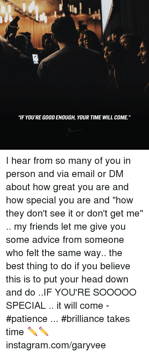 "Memes, 🤖, and Hearing: ""IF YOU'RE GOOD ENOUGH, YOUR TIME WILL COME"" I hear from so many of you in person and via email or DM about how great you are and how special you are and ""how they don't see it or don't get me"" .. my friends let me give you some advice from someone who felt the same way.. the best thing to do if you believe this is to put your head down and do ..IF YOU'RE SOOOOO SPECIAL .. it will come - #patience ... #brilliance takes time ✏✏ instagram.com/garyvee"