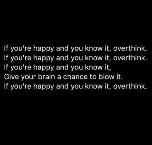 Happy, Blow, and You: If you're happy and you know it, overthink.  If you're happy and you know it, overthink.  If you're happy and you know it,  Give your braina chance to blow it.  If you're happy and you know it, overthink.