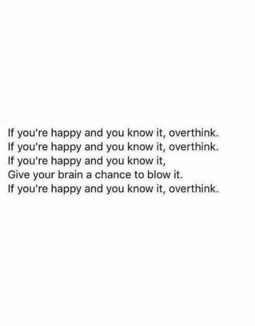 Brain, Happy, and Blow: If you're happy and you know it, overthink  If you're happy and you know it, overthink.  If you're happy and you know it,  Give your brain a chance to blow it.  If you're happy and you know it, overthink.