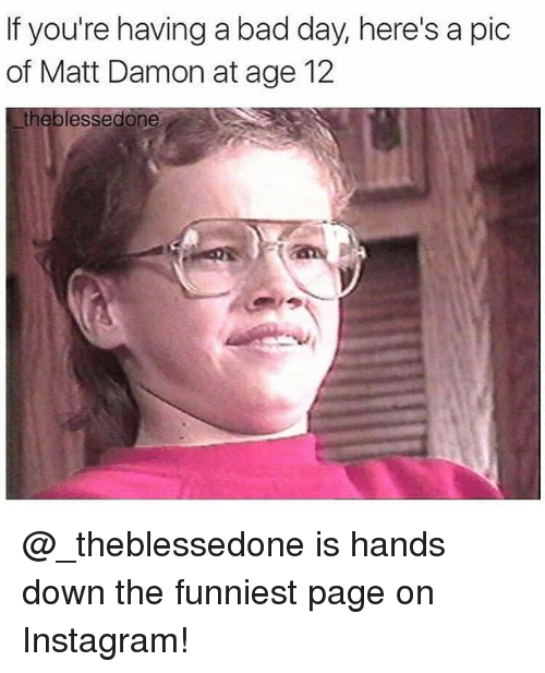 Bad, Bad Day, and Instagram: If you're having a bad day, here's a pic  of Matt Damon at age 12  the blessedone @_theblessedone is hands down the funniest page on Instagram!