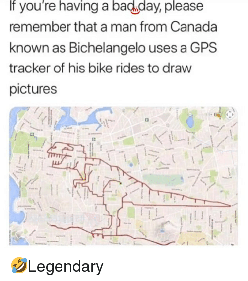Bad, Bad Day, and Memes: If you're having a bad day, please  remember that a man from Canada  known as Bichelangelo uses a GPS  tracker of his bike rides to draw  pictures 🤣Legendary