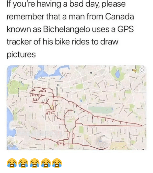 Bad, Bad Day, and Gps: If you're having a bad day, please  remember that a man from Canada  known as Bichelangelo uses a GPS  tracker of his bike rides to draw  pictures 😂😂😂😂😂