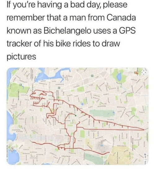 Bad, Bad Day, and Gps: If you're having a bad day, please  remember that a man from Canada  known as Bichelangelo uses a GPS  tracker of his bike rides to draw  pictures