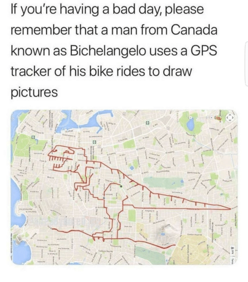 Bad, Bad Day, and Gps: If you're having a bad day, please  remember that a man from Canada  known as Bichelangelo use  tracker of his bike rides to draw  pictures  s a GPS