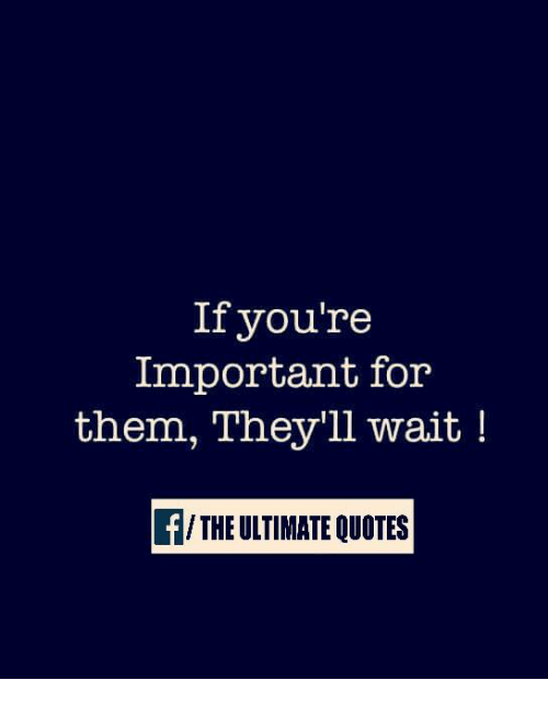 If Youre Important For Them Theyll Wait The Ultimate Quotes Meme