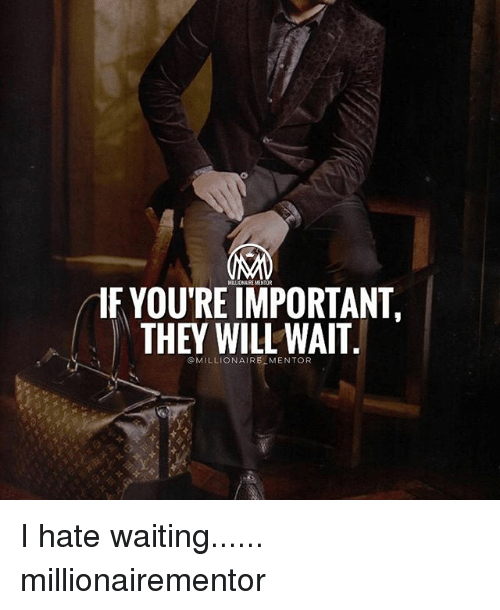 Memes, Waiting..., and 🤖: IF YOU'RE IMPORTANT.  THEY WILLWAIT  @MILLIONAIRE MENTOR I hate waiting...... millionairementor