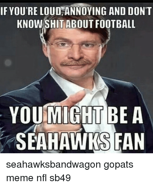 Meme, Memes, and Nfl: IF YOU'RE LOUDHANNOYING AND DON'T  KNOW SHIT ABOUT FOOTBALL  YOU MIGHT BE A  SEAHAWKS FAN seahawksbandwagon gopats meme nfl sb49