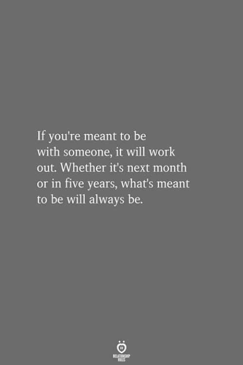 Work, Next, and Will: If you're meant to be  with someone, it will work  out. Whether it's next month  or in five years, what's meant  to be will always be.