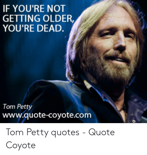 If YOU\'RE NOT GETTING OLDER YOU\'RE DEAD Tom Petty Wwwquote ...