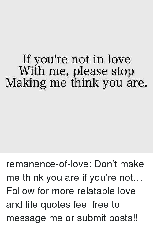 Life, Love, and Target: If you're not in love  With me, please stop  Making me think you are. remanence-of-love:  Don't make me think you are if you're not…  Follow for more relatable love and life quotes     feel free to message me or submit posts!!