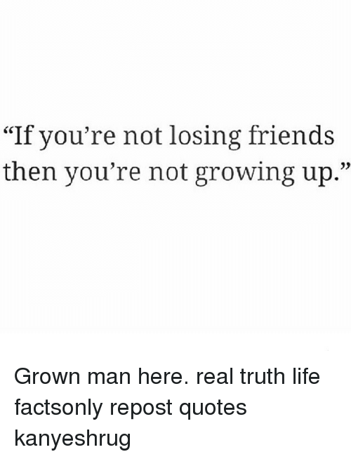 If You're Not Losing Friends Then You're Not Growing Up Grown Man