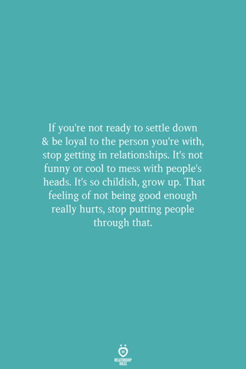 Funny, Relationships, and Cool: If you're not ready to settle down  & be loyal to the person you're with,  stop getting in relationships. It's not  funny or cool to mess with people's  heads. It's so childish, grow up. That  feeling of not being good enough  really hurts, stop putting people  through that.