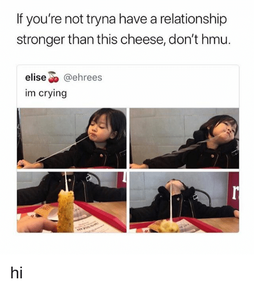 """Crying, Hmu, and Elise: If you're not tryna have a relationship  stronger than this cheese, don't hmu.  elise"""" @ehrees  im crying hi"""