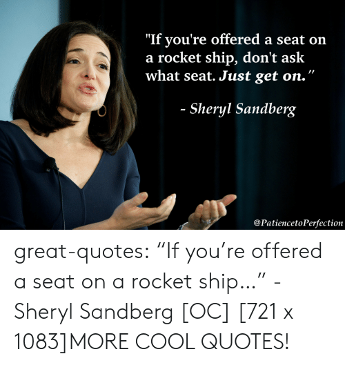 "Tumblr, Blog, and Cool: ""If you're offered a seat on  a rocket ship, don't ask  what seat. Just get on.""  Sheryl Sandberg  @PatiencetoPerfection great-quotes:  ""If you're offered a seat on a rocket ship…"" - Sheryl Sandberg [OC] [721 x 1083]MORE COOL QUOTES!"