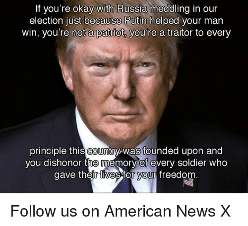 Memes, Soldiers, and Putin: If you're okay with Russia meddling in our  election just because Putin helped your man  win, you're not a patriot you're a traitor to every  principle this Country was founded upon and  you dishonor the memory of every soldier who  gave their ives for Vour freedom Follow us on American News X
