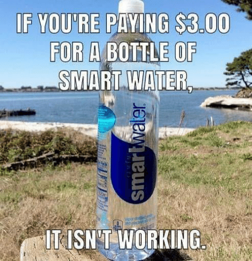 Memes, Water, and 🤖: IF YOU'RE P NG $3.00  FOR A BOTTLE OF  SMART WATER,  IT ISN'T WORKING
