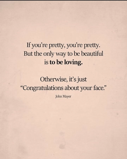 "Beautiful, John Mayer, and Congratulations: If you're pretty, you're pretty.  But the only way to be beautiful  is to be loving.  Otherwise, it's just  ""Congratulations about your face.""  John Mayer"