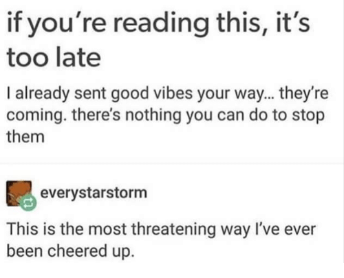 Good, Good Vibes, and If Youre Reading This: if you're reading this, it's  too late  I already sent good vibes your way... they're  coming. there's nothing you can do to stop  them  everystarstorm  This is the most threatening way I've ever  been cheered up.