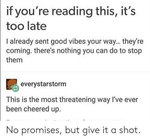 Good, Good Vibes, and If Youre Reading This: if you're reading this, it's  too late  I already sent good vibes your way... they're  coming. there's nothing you can do to stop  them  90  everystarstorm  This is the most threatening way I've ever  been cheered up. No promises, but give it a shot.