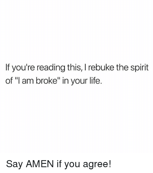 "Life, Memes, and Spirit: If you're reading this, rebuke the spirit  of ""I am broke"" in your life Say AMEN if you agree!"