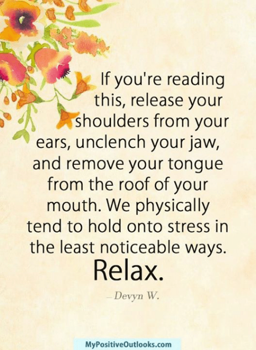 If You Re Reading This Release Your Shoulders From Your Ears Unclench Your Jaw And Remove Your Tongue From The Roof Of Your Mouth We Physically Tend To Hold Onto Stress In The