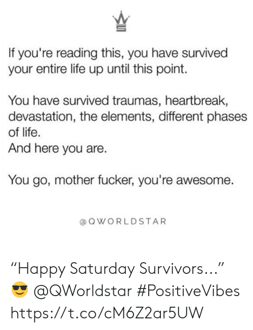 """Life, Awesome, and If Youre Reading This: If you're reading this, you have survived  your entire life up until this point.  You have survived traumas, heartbreak,  devastation, the elements, different phases  of life  And here you are  You go, mother fucker, you're awesome.  @QWORLDSTAR """"Happy Saturday Survivors..."""" 😎 @QWorldstar #PositiveVibes https://t.co/cM6Z2ar5UW"""