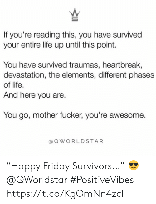 """Friday, Life, and Awesome: If you're reading this, you have survived  your entire life up until this point.  You have survived traumas, heartbreak,  devastation, the elements, different phases  of life.  And here you are.  You go, mother fucker, you're awesome.  QWORLDSTAR """"Happy Friday Survivors…""""  😎 @QWorldstar #PositiveVibes https://t.co/KgOmNn4zcl"""