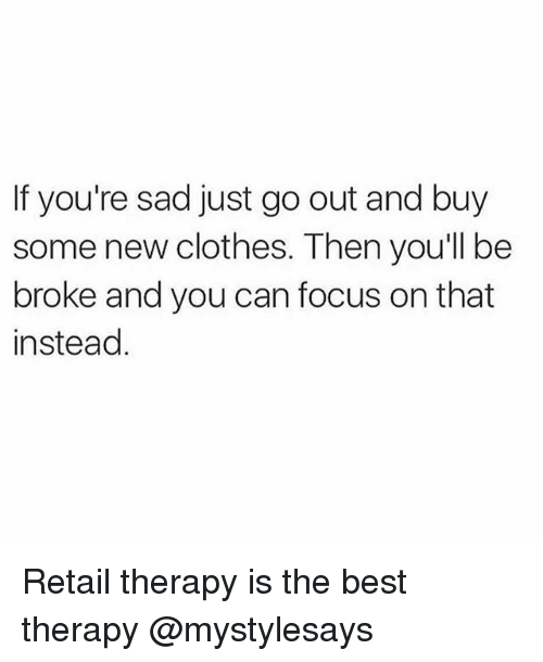 Being Broke, Clothes, and Best: If you're sad just go out and buy  some new clothes. Then you'll be  broke and you can focus on that  instead Retail therapy is the best therapy @mystylesays