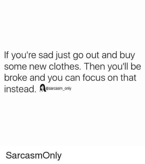 Clothes, Funny, and Memes: If you're sad just go out and buy  some new clothes. Then youll be  broke and you can focus on that  instead. Aesarcasm, only SarcasmOnly