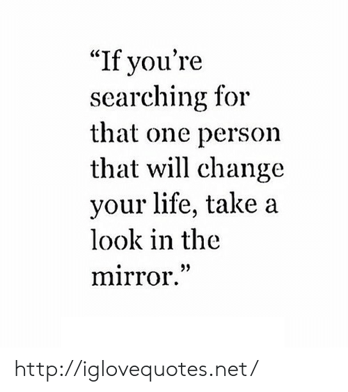 """Life, Http, and Mirror: """"If you're  searching for  that one person  that will change  your life, take a  look in the  mirror."""" http://iglovequotes.net/"""