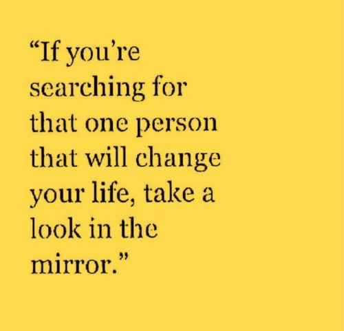 """Life, Mirror, and Change: """"If you're  searching for  that one person  that will change  your life, take a  look in the  mirror."""""""