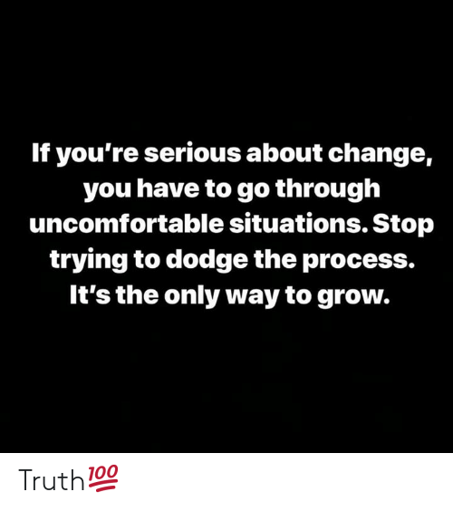 Dodge, Change, and Truth: If you're serious about change,  you have to go through  uncomfortable situations. Stop  trying to dodge the process.  It's the only way to grow. Truth💯