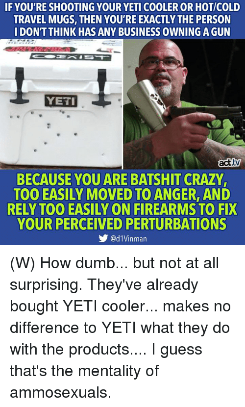 Crazy, Dumb, and Business: IF YOU'RE SHOOTING YOUR YETI COOLER OR HOT/COLD  TRAVEL MUGS, THEN YOU'RE EXACTLY THE PERSON  IDONTTHINK HAS ANY BUSINESS OWNING A GUN  YETI  act.tv  BECAUSE YOU ARE BATSHIT CRAZY,  TOO EASILY MOVED TO ANGER, AND  RELY TOO EASILY ON FIREARMS TO FIX  YOUR PERCEIVED PERTURBATIONS  步@d1Vinman (W) How dumb... but not at all surprising.  They've already bought YETI cooler... makes no difference to YETI what they do with the products.... I guess that's the mentality of ammosexuals.