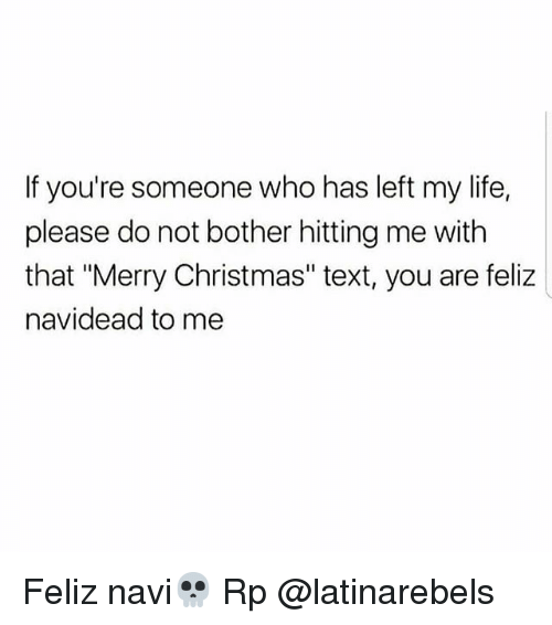 """Christmas, Life, and Memes: If you're someone who has left my life,  please do not bother hitting me with  that """"Merry Christmas"""" text, you are feliz  navidead to me Feliz navi💀 Rp @latinarebels"""