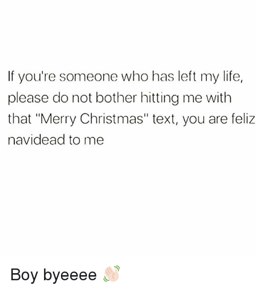 """Christmas, Life, and Merry Christmas: If you're someone who has left my life,  please do not bother hitting me with  that """"Merry Christmas"""" text, you are feliz  navidead to me Boy byeeee 👋🏻"""
