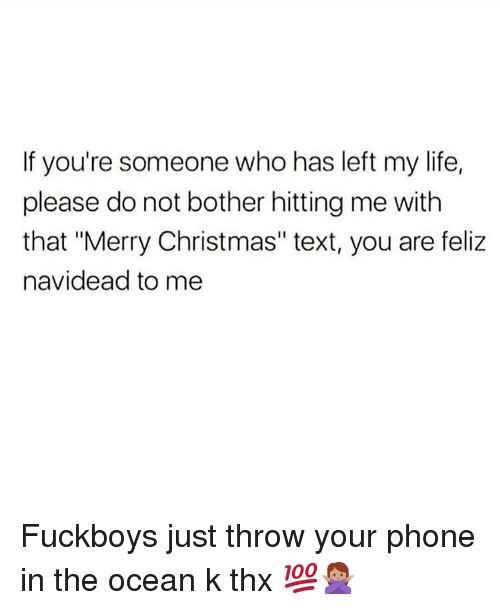 "Christmas, Life, and Memes: If you're someone who has left my life,  please do not bother hitting me with  that ""Merry Christmas"" text, you are feliz  navidead to me Fuckboys just throw your phone in the ocean k thx 💯🙅🏽‍♀️"