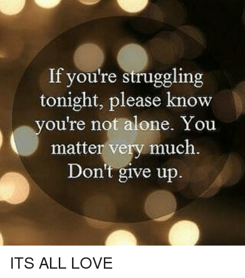 If Youre Struggling Tonight Please Know Oure Not Alone You Matter