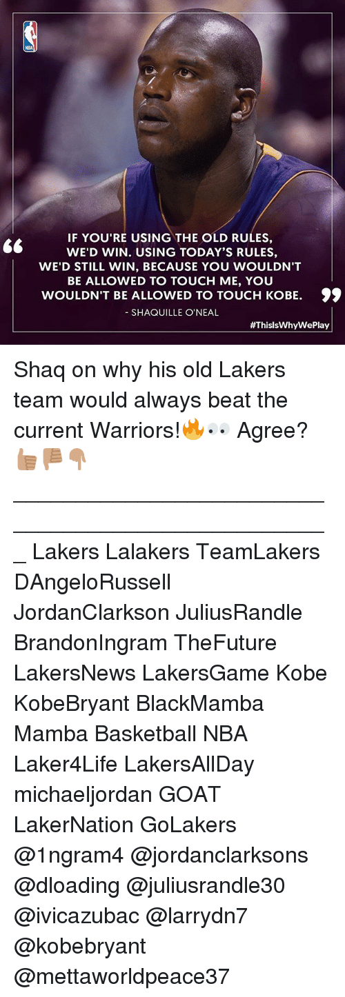 Basketball, Los Angeles Lakers, and Memes: IF YOU'RE USING THE OLD RULES,  WE'D WIN. USING TODAY'S RULES,  WE'D STILL WIN, BECAUSE YOU WOULDN'T  BE ALLOWED TO TOUCH ME, YOU  WOULDN'T BE ALLOWED TO TOUCH KOBE. 99  SHAQUILLE O'NEAL  #ThislsWhy WePlay Shaq on why his old Lakers team would always beat the current Warriors!🔥👀 Agree?👍🏽👎🏽👇🏽 ___________________________________________________ Lakers Lalakers TeamLakers DAngeloRussell JordanClarkson JuliusRandle BrandonIngram TheFuture LakersNews LakersGame Kobe KobeBryant BlackMamba Mamba Basketball NBA Laker4Life LakersAllDay michaeljordan GOAT LakerNation GoLakers @1ngram4 @jordanclarksons @dloading @juliusrandle30 @ivicazubac @larrydn7 @kobebryant @mettaworldpeace37