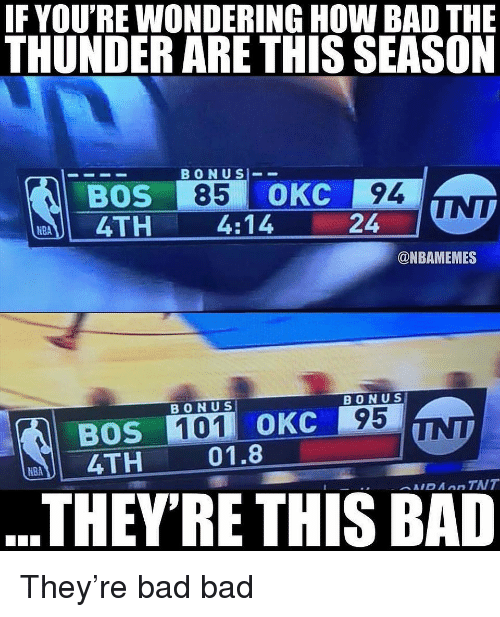 Bad, Nba, and How: IF YOU'RE WONDERING HOW BAD THE  THUNDER ARE THIS SEASON  BONUS-_  BOS 85 OKC 94  4TH 4:14  24  NBA  @NBAMEMES  BONU S  BONU S  OKC 95  BOS  4TH  01.8  THEYRE THIS BAD They're bad bad